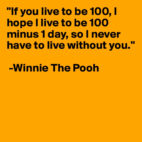 """If you live to be 100, I hope I live to be 100 minus 1 day, so I never have to live without you.""   -Winnie The Pooh"