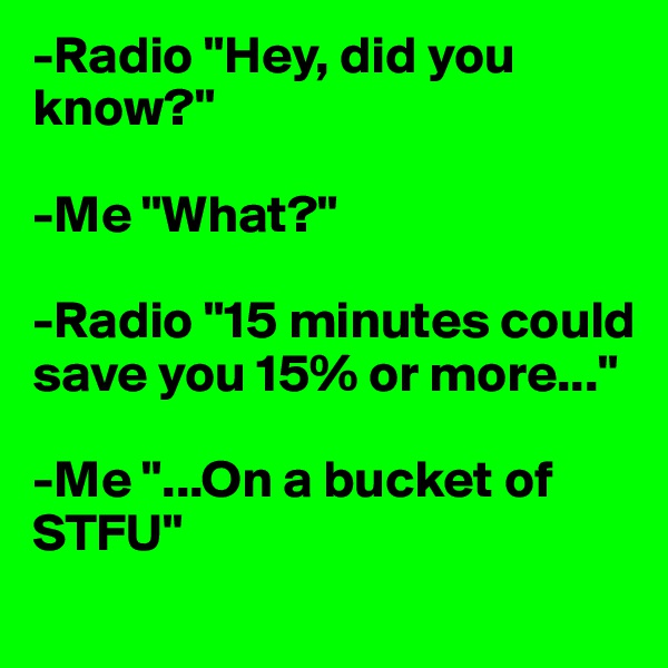 "-Radio ""Hey, did you know?""  -Me ""What?""  -Radio ""15 minutes could save you 15% or more...""  -Me ""...On a bucket of STFU"""