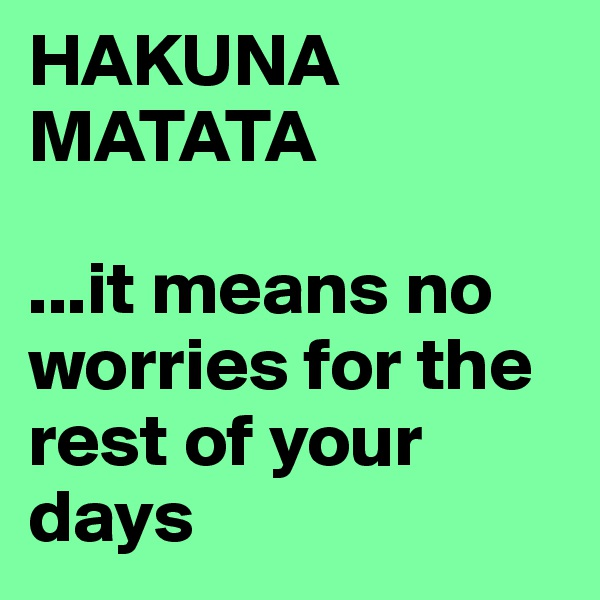 HAKUNA MATATA  ...it means no worries for the rest of your days