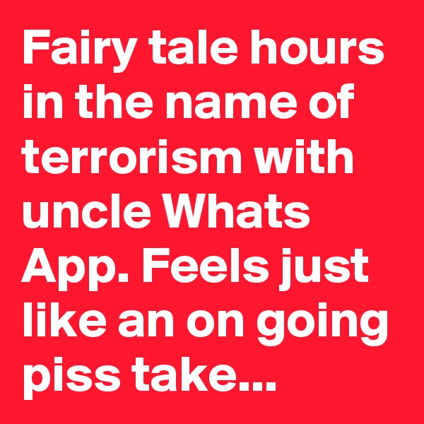 Fairy tale hours in the name of terrorism with uncle Whats App. Feels just like an on going piss take...