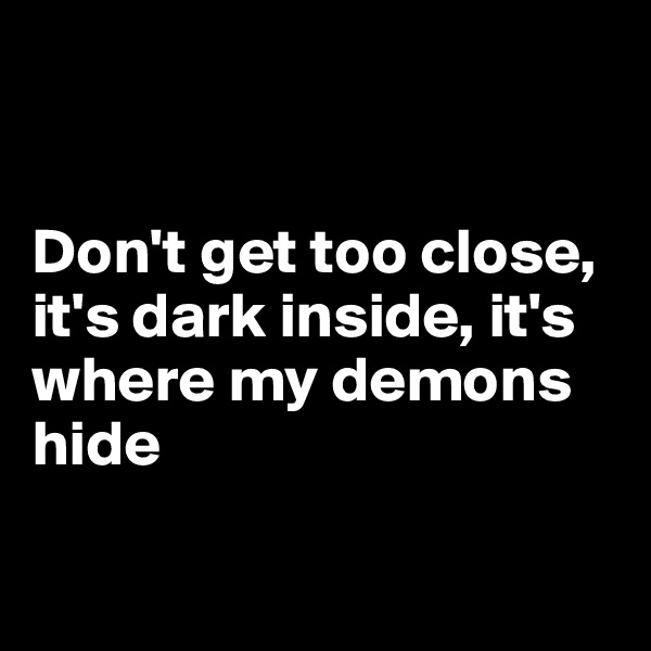 Don't get too close, it's dark inside, it's where my demons hide