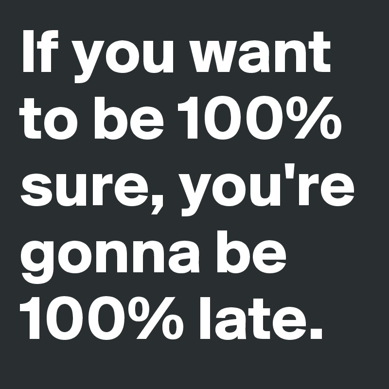 If you want to be 100% sure, you're gonna be 100% late.