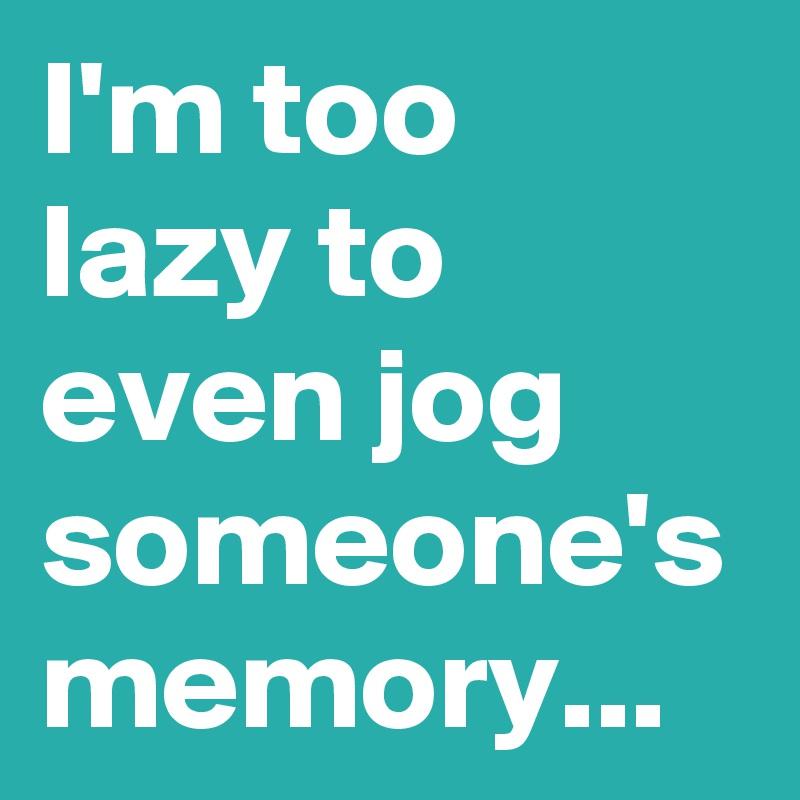 I'm too lazy to even jog someone's memory...