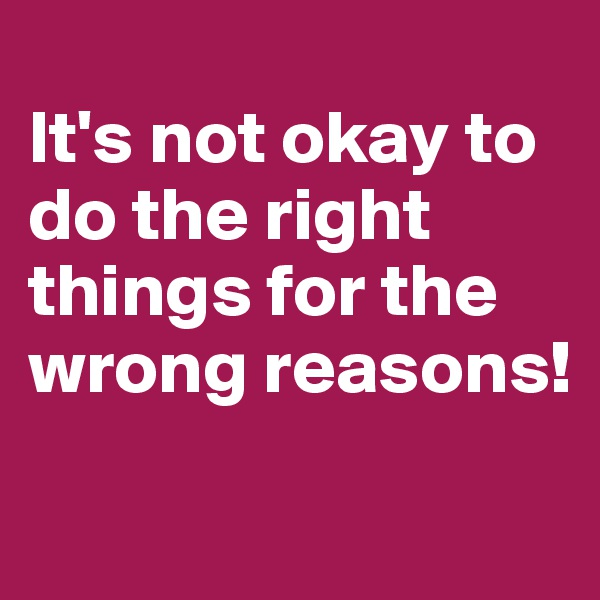 It's not okay to do the right things for the wrong reasons!