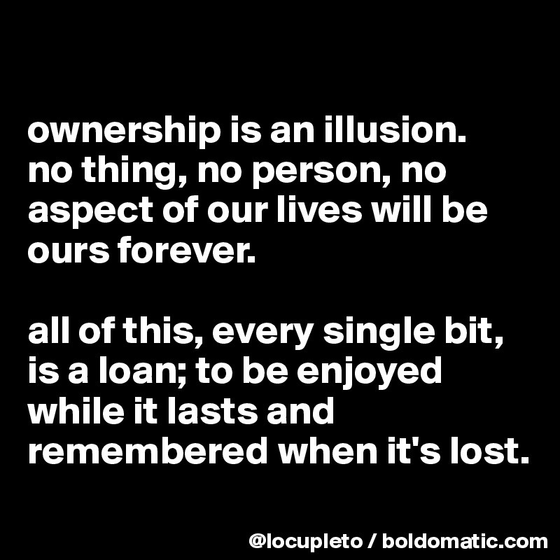 ownership is an illusion.  no thing, no person, no aspect of our lives will be ours forever.    all of this, every single bit, is a loan; to be enjoyed while it lasts and remembered when it's lost.