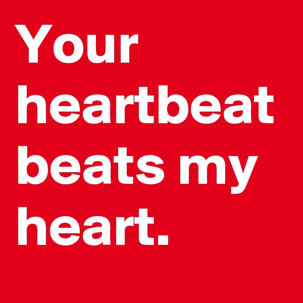 Your heartbeat beats my heart.