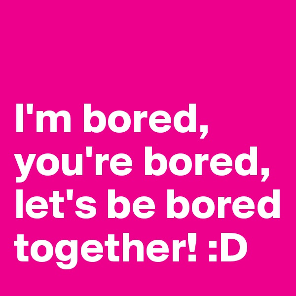 I'm bored, you're bored, let's be bored together! :D