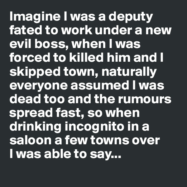 Imagine I was a deputy fated to work under a new evil boss, when I was forced to killed him and I skipped town, naturally everyone assumed I was dead too and the rumours spread fast, so when drinking incognito in a saloon a few towns over  I was able to say...