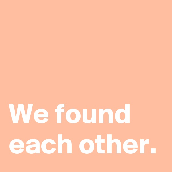 We found each other.