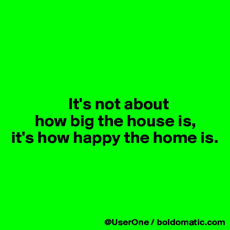 It's not about        how big the house is, it's how happy the home is.