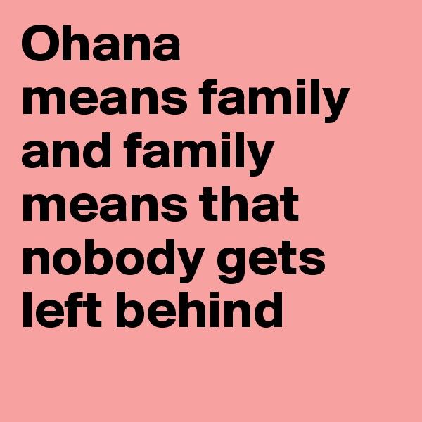 Ohana means family and family means that nobody gets left behind