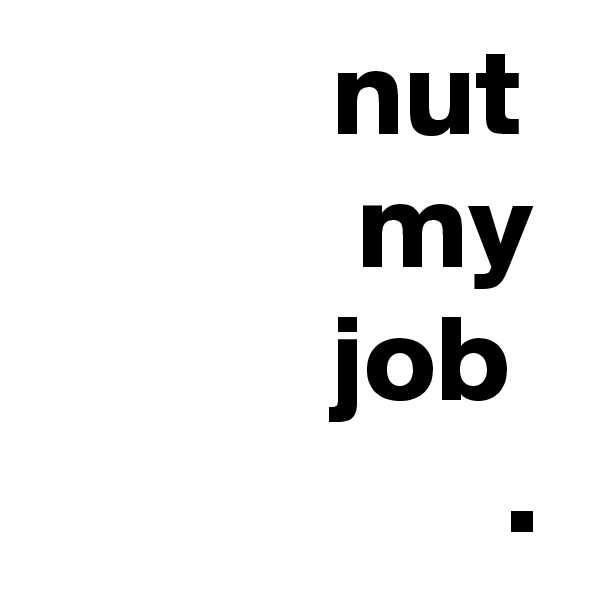 nut              my             job                    .