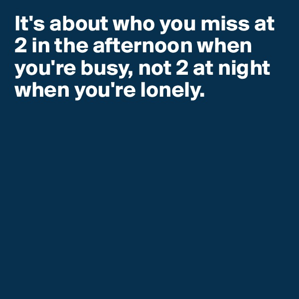 It's about who you miss at 2 in the afternoon when you're busy, not 2 at night when you're lonely.