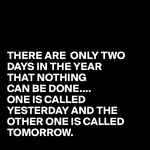 THERE ARE  ONLY TWO DAYS IN THE YEAR  THAT NOTHING CAN BE DONE.... ONE IS CALLED  YESTERDAY AND THE OTHER ONE IS CALLED TOMORROW.
