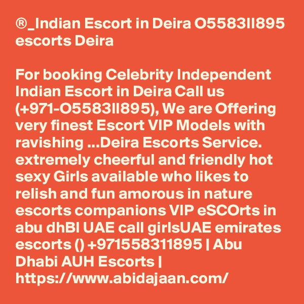 ®_Indian Escort in Deira O5583II895 escorts Deira  For booking Celebrity Independent Indian Escort in Deira Call us (+971-O5583II895), We are Offering very finest Escort VIP Models with ravishing ...Deira Escorts Service. extremely cheerful and friendly hot sexy Girls available who likes to relish and fun amorous in nature escorts companions VIP eSCOrts in abu dhBI UAE call girlsUAE emirates escorts () +971558311895   Abu Dhabi AUH Escorts   https://www.abidajaan.com/