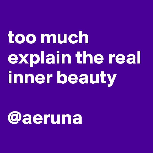 too much explain the real inner beauty  @aeruna