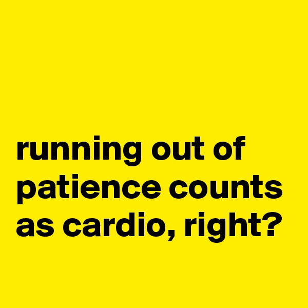 running out of patience counts as cardio, right?
