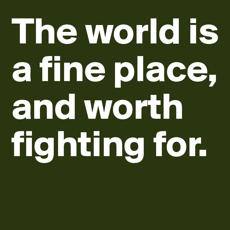 The world is a fine place, and worth fighting for.