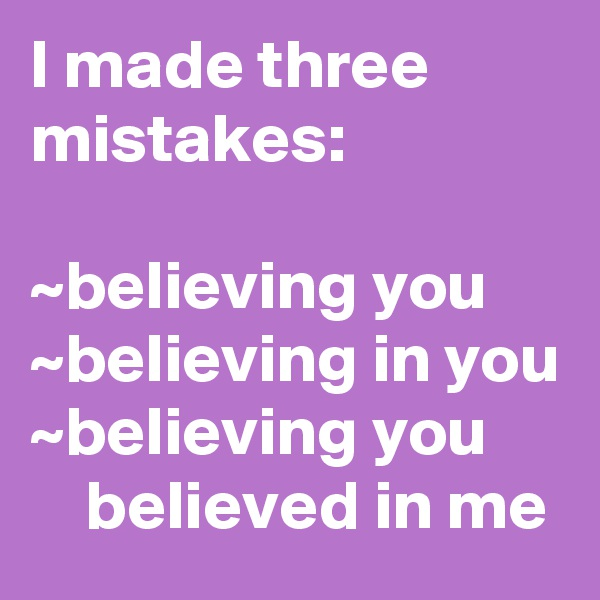 I made three mistakes:  ~believing you ~believing in you ~believing you          believed in me