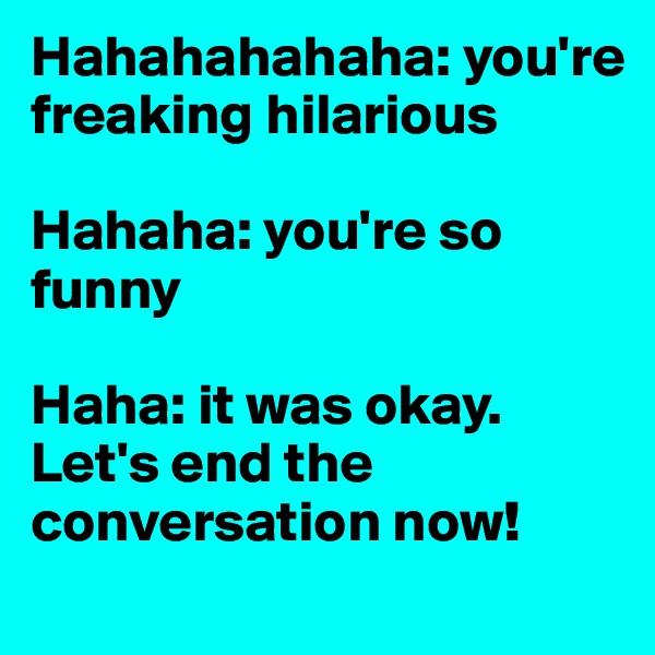 Hahahahahaha: you're freaking hilarious  Hahaha: you're so funny  Haha: it was okay. Let's end the conversation now!