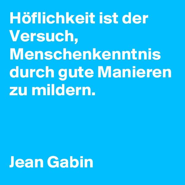 Höflichkeit ist der Versuch, Menschenkenntnis durch gute Manieren zu mildern.    Jean Gabin