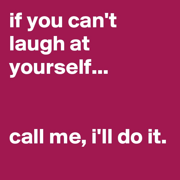 if you can't laugh at yourself...   call me, i'll do it.