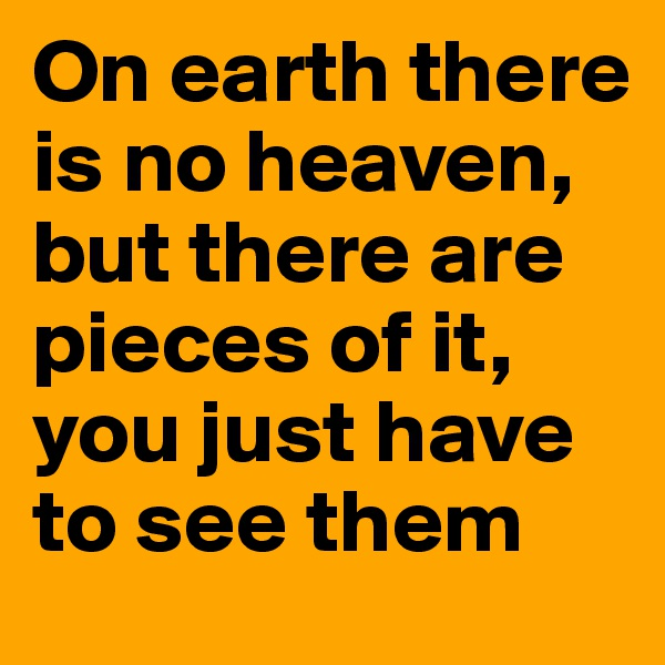 On earth there is no heaven, but there are pieces of it, you just have to see them