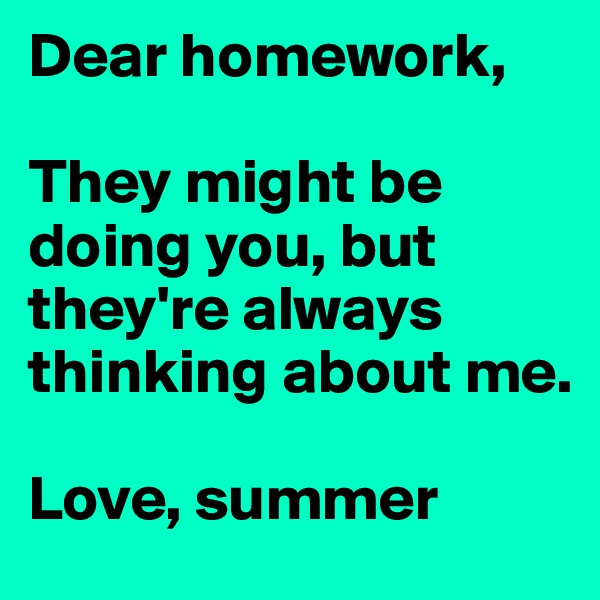 Dear homework,  They might be doing you, but they're always thinking about me.  Love, summer