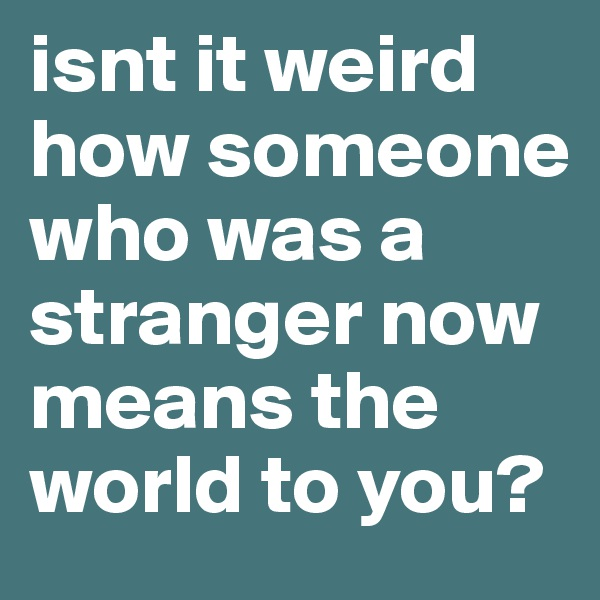 isnt it weird how someone who was a stranger now means the world to you?