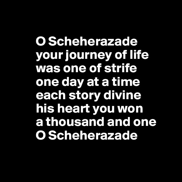 O Scheherazade            your journey of life           was one of strife           one day at a time           each story divine           his heart you won           a thousand and one           O Scheherazade
