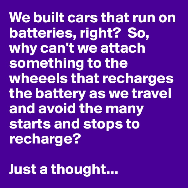 We built cars that run on batteries, right?  So, why can't we attach something to the wheeels that recharges the battery as we travel and avoid the many starts and stops to recharge?  Just a thought...