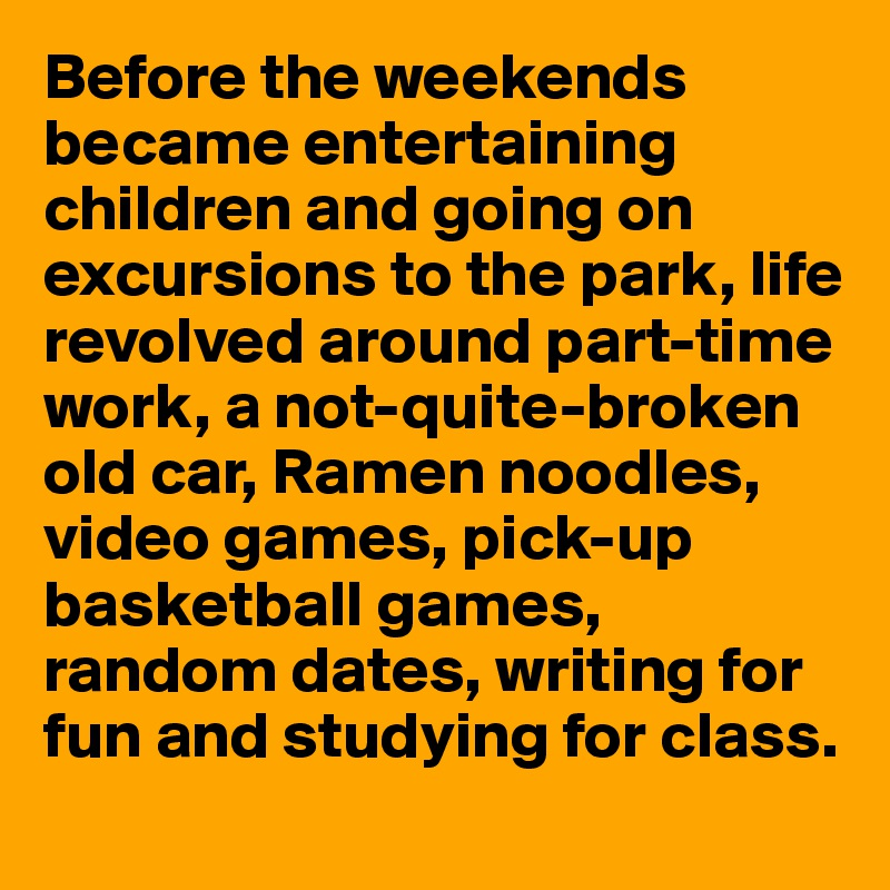 Before the weekends became entertaining children and going on excursions to the park, life revolved around part-time work, a not-quite-broken old car, Ramen noodles, video games, pick-up basketball games, random dates, writing for fun and studying for class.