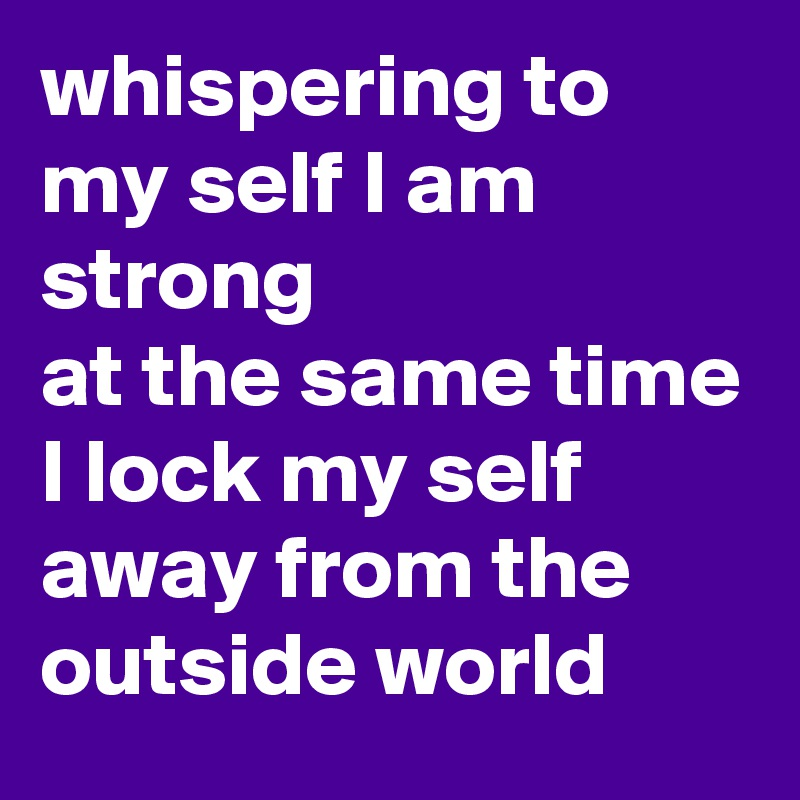 whispering to my self I am strong  at the same time I lock my self away from the outside world