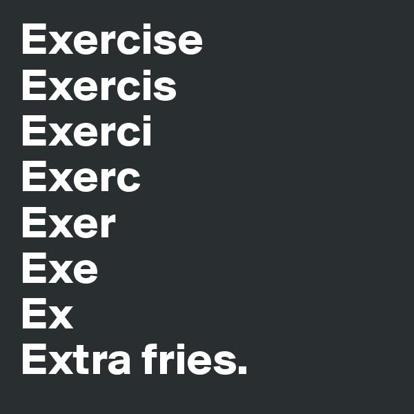 Exercise Exercis Exerci Exerc Exer Exe Ex Extra fries.