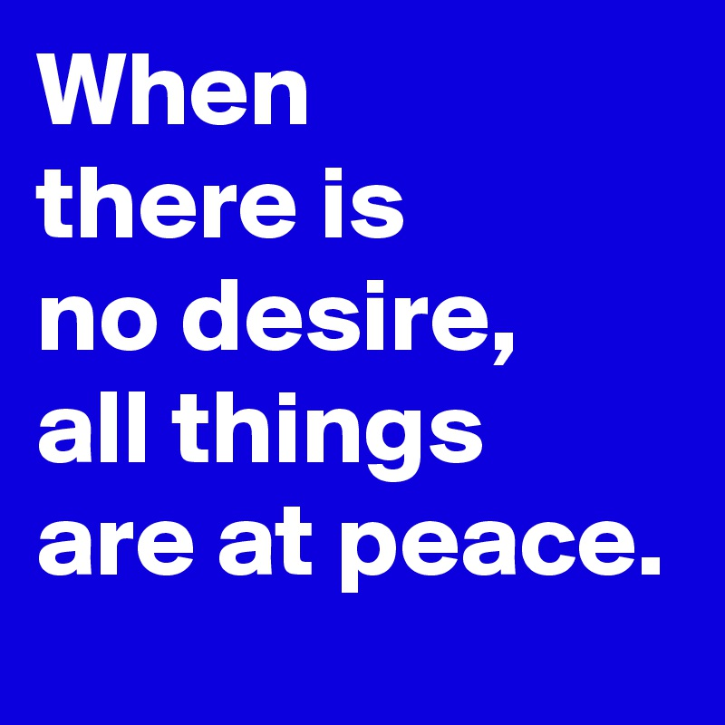 When there is no desire, all things are at peace.