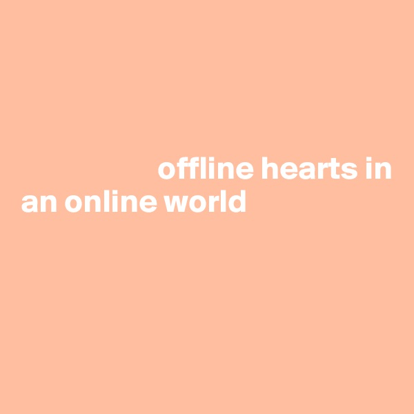 offline hearts in  an online world