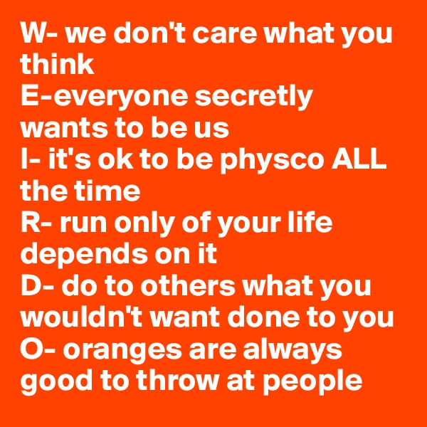 W- we don't care what you think E-everyone secretly wants to be us I- it's ok to be physco ALL the time  R- run only of your life depends on it D- do to others what you wouldn't want done to you O- oranges are always good to throw at people