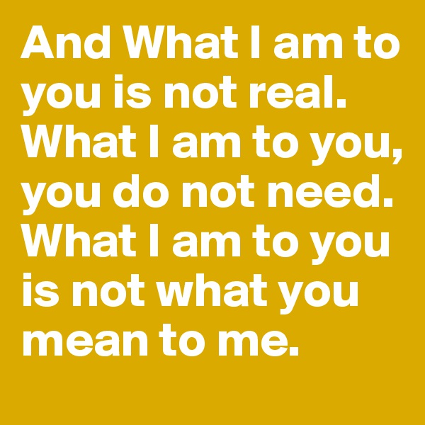 And What I am to you is not real. What I am to you, you do not need. What I am to you is not what you mean to me.