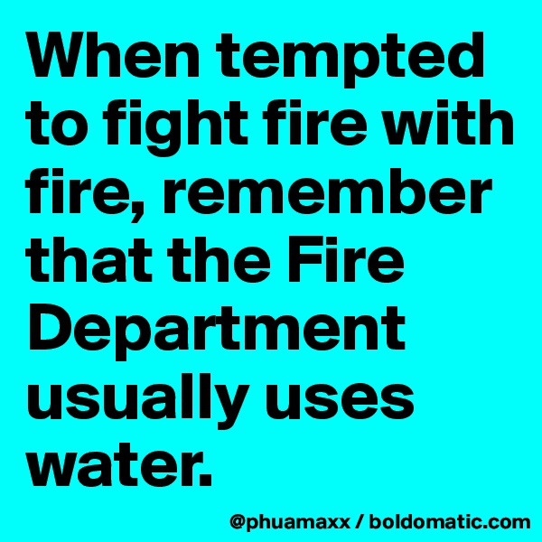 When tempted to fight fire with fire, remember that the Fire Department usually uses water.