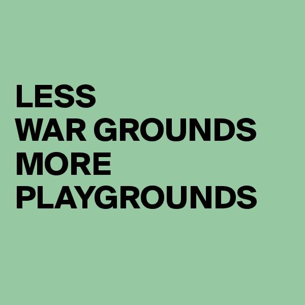 LESS  WAR GROUNDS MORE  PLAYGROUNDS