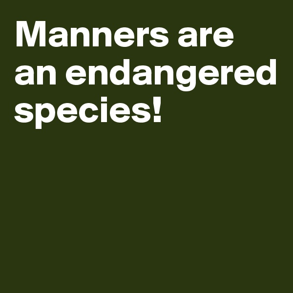 Manners are an endangered species!