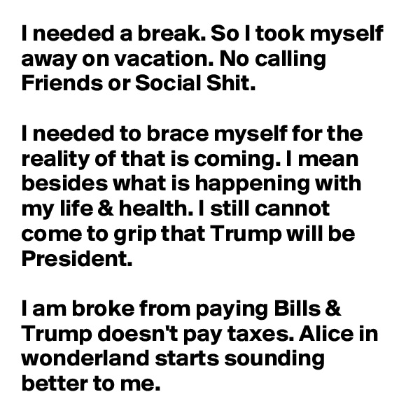I needed a break. So I took myself away on vacation. No calling Friends or Social Shit.  I needed to brace myself for the reality of that is coming. I mean besides what is happening with my life & health. I still cannot come to grip that Trump will be President.   I am broke from paying Bills & Trump doesn't pay taxes. Alice in wonderland starts sounding better to me.