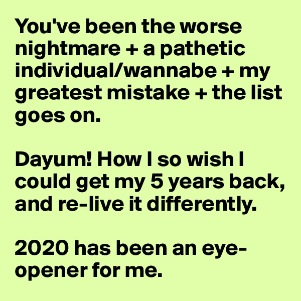 You've been the worse nightmare + a pathetic individual/wannabe + my greatest mistake + the list goes on.   Dayum! How I so wish I could get my 5 years back, and re-live it differently.   2020 has been an eye-opener for me.