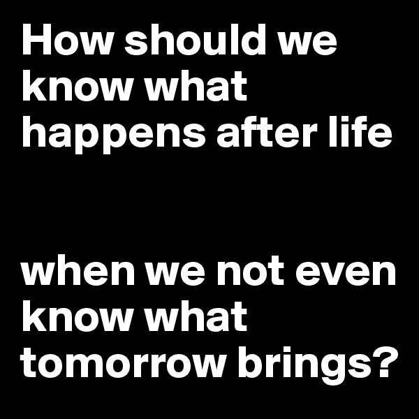 How should we know what happens after life   when we not even know what tomorrow brings?