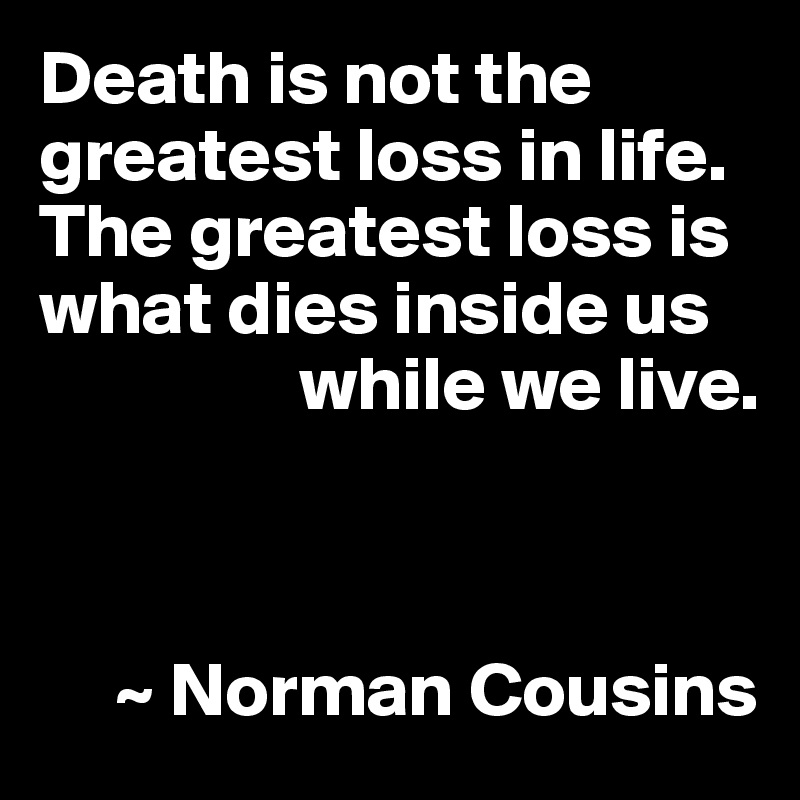 Death is not the greatest loss in life. The greatest loss is what dies inside us                   while we live.         ~ Norman Cousins