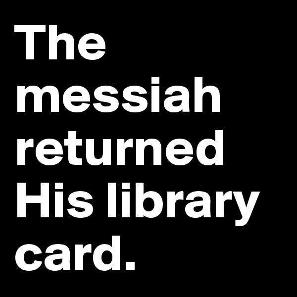The messiah returned His library card.