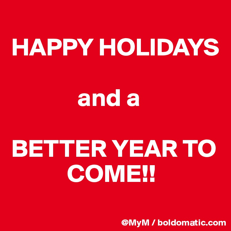 HAPPY HOLIDAYS                and a   BETTER YEAR TO                COME!!