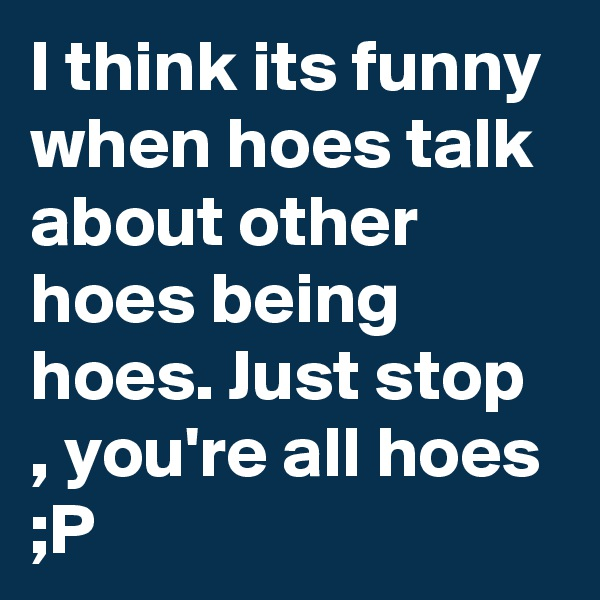 I think its funny when hoes talk about other hoes being hoes. Just stop , you're all hoes ;P