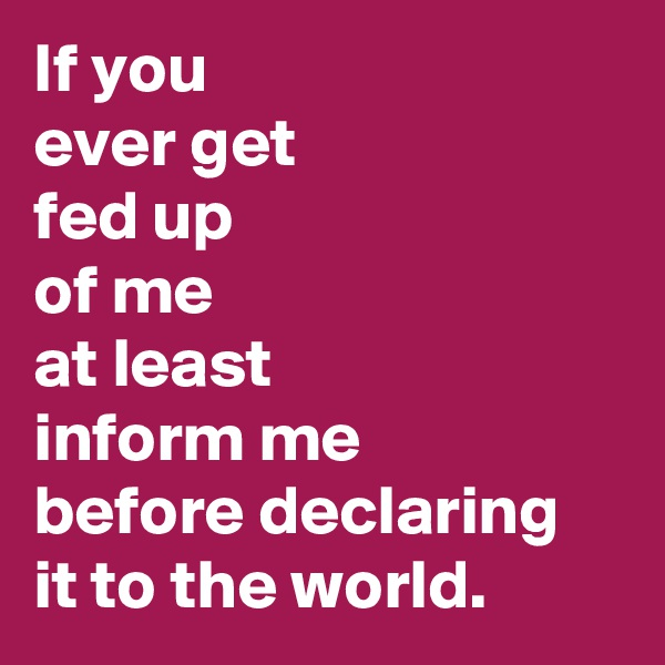 If you ever get  fed up  of me at least  inform me  before declaring it to the world.