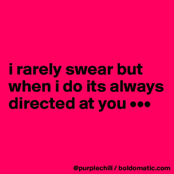 i rarely swear but when i do its always directed at you •••
